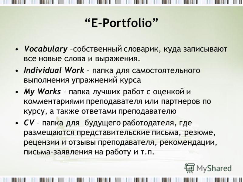 E-Portfolio Vocabulary –собственный словарик, куда записывают все новые слова и выражения. Individual Work – папка для самостоятельного выполнения упражнений курса My Works – папка лучших работ с оценкой и комментариями преподавателя или партнеров по