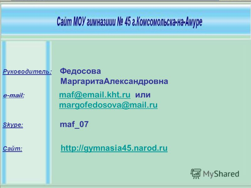 e-mail: maf@email.kht.ru или maf@email.kht.ru margofedosova@mail.ru Skype: maf_07 Сайт: http://gymnasia45.narod.ru http://gymnasia45.narod.ru Руководитель : Федосова МаргаритаАлександровна