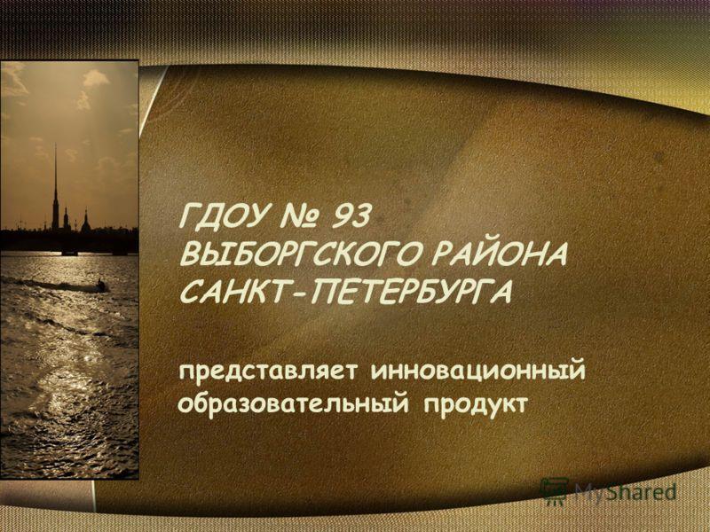 ГДОУ 93 ВЫБОРГСКОГО РАЙОНА САНКТ-ПЕТЕРБУРГА представляет инновационный образовательный продукт