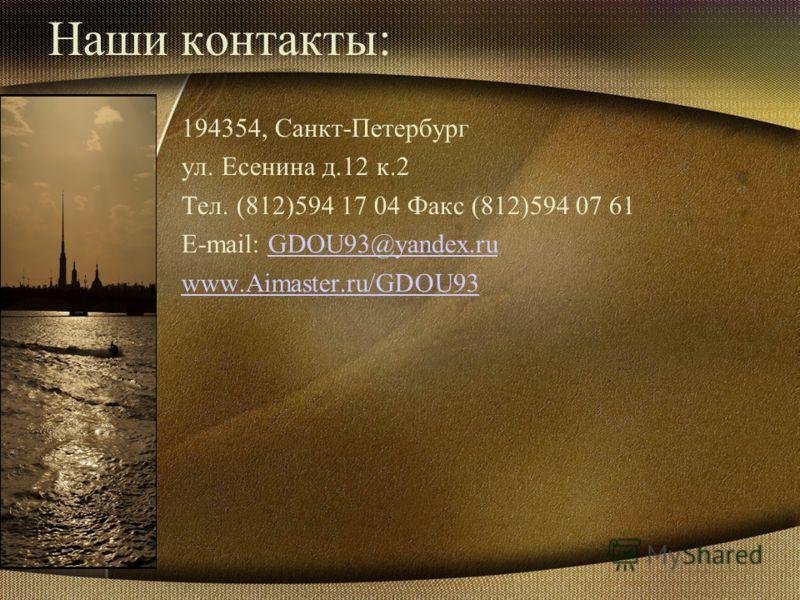 Наши контакты: 194354, Санкт-Петербург ул. Есенина д.12 к.2 Тел. (812)594 17 04 Факс (812)594 07 61 E-mail: GDOU93@yandex.ruGDOU93@yandex.ru www.Aimaster.ru/GDOU93