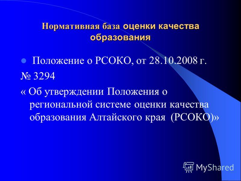 Нормативная база оценки качества образования Положение о РСОКО, от 28.10.2008 г. 3294 « Об утверждении Положения о региональной системе оценки качества образования Алтайского края (РСОКО)»