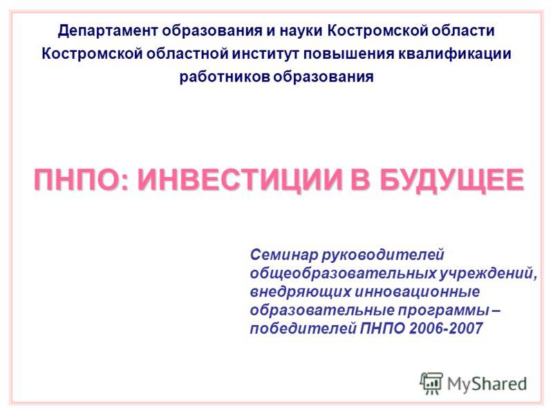 Департамент образования и науки Костромской области Костромской областной институт повышения квалификации работников образования ПНПО: ИНВЕСТИЦИИ В БУДУЩЕЕ Семинар руководителей общеобразовательных учреждений, внедряющих инновационные образовательные