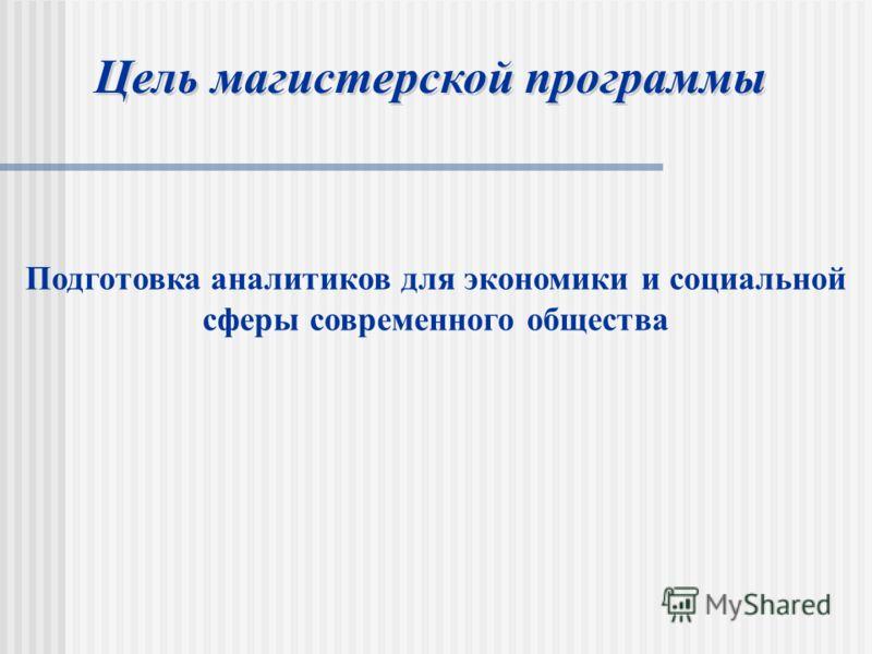 Подготовка аналитиков для экономики и социальной сферы современного общества Цель магистерской программы