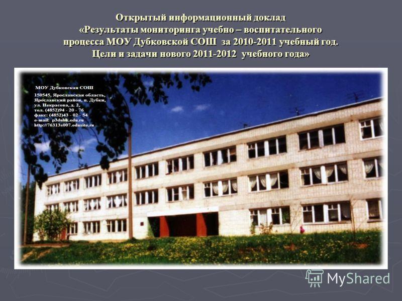 Открытый информационный доклад «Результаты мониторинга учебно – воспитательного процесса МОУ Дубковской СОШ за 2010-2011 учебный год. Цели и задачи нового 2011-2012 учебного года»