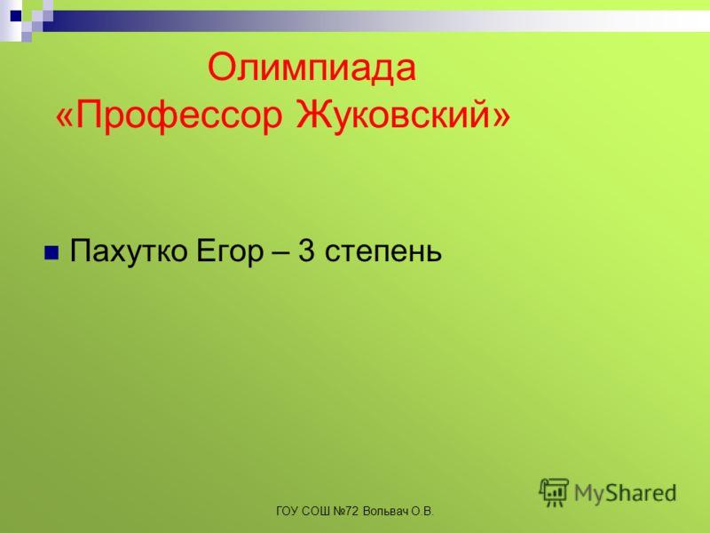 Олимпиада «Профессор Жуковский» Пахутко Егор – 3 степень ГОУ СОШ 72 Вольвач О.В.