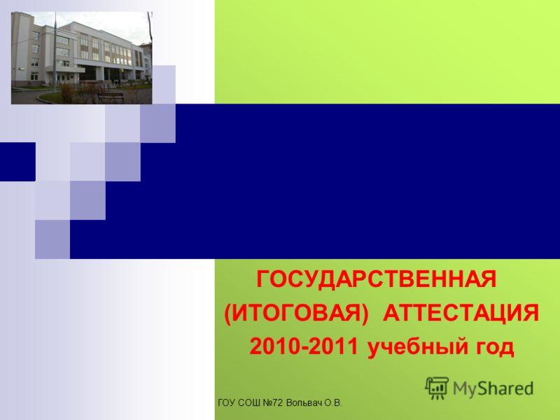 ГОСУДАРСТВЕННАЯ (ИТОГОВАЯ) АТТЕСТАЦИЯ 2010-2011 учебный год ГОУ СОШ 72 Вольвач О.В.