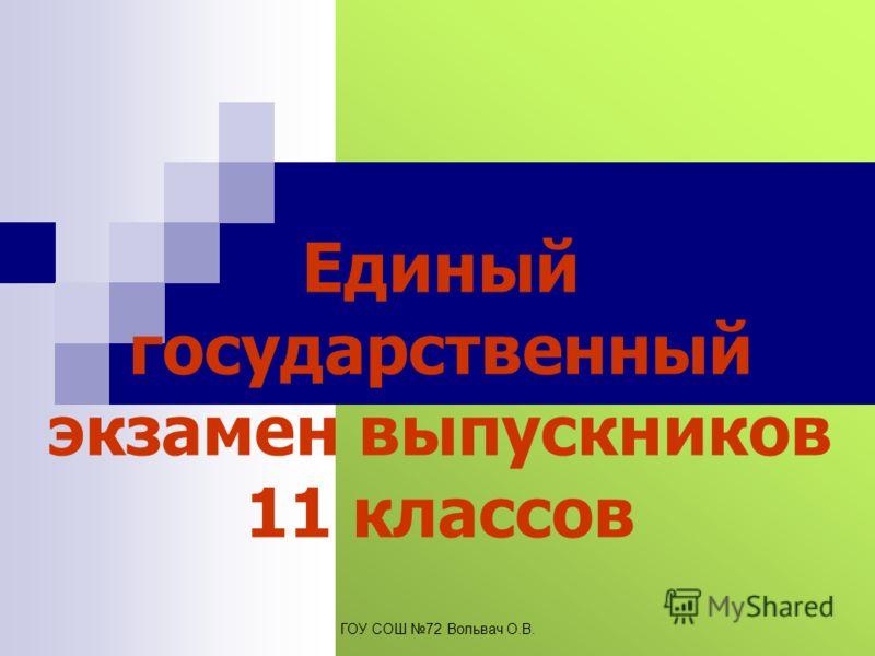 Единый государственный экзамен выпускников 11 классов ГОУ СОШ 72 Вольвач О.В.