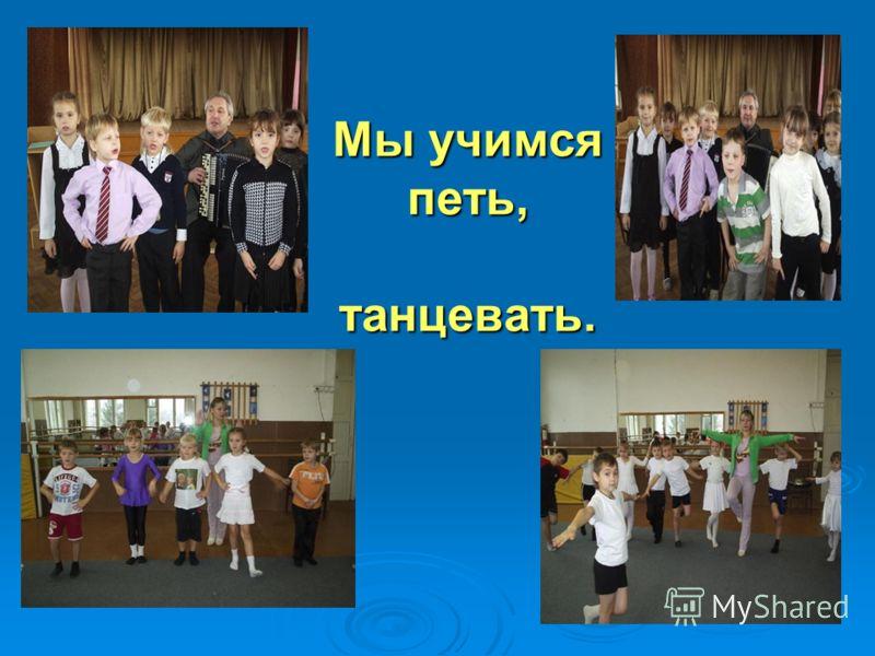 Мы учимся петь, танцевать.