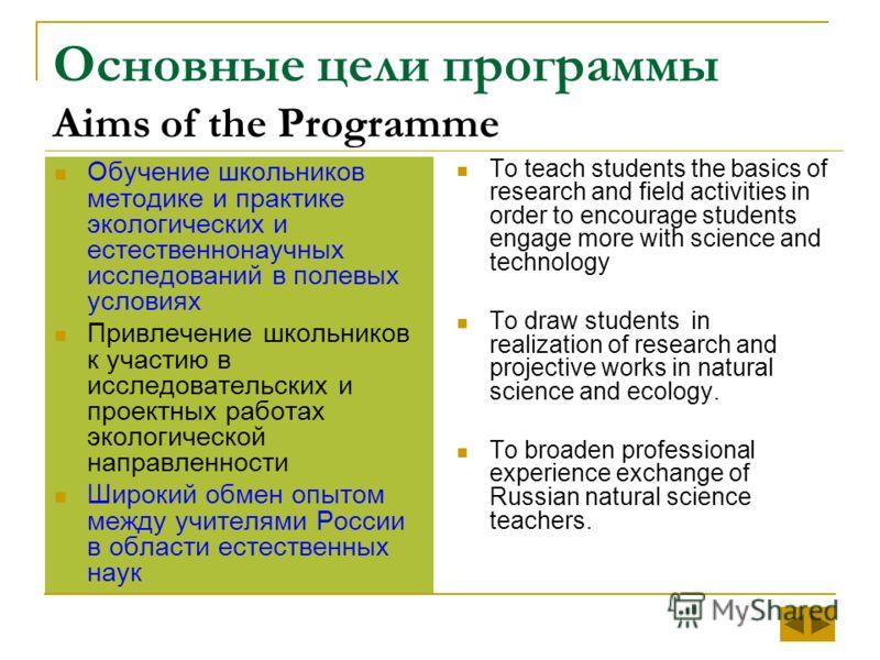 Основные цели программы Aims of the Programme Обучение школьников методике и практике экологических и естественнонаучных исследований в полевых условиях Привлечение школьников к участию в исследовательских и проектных работах экологической направленн