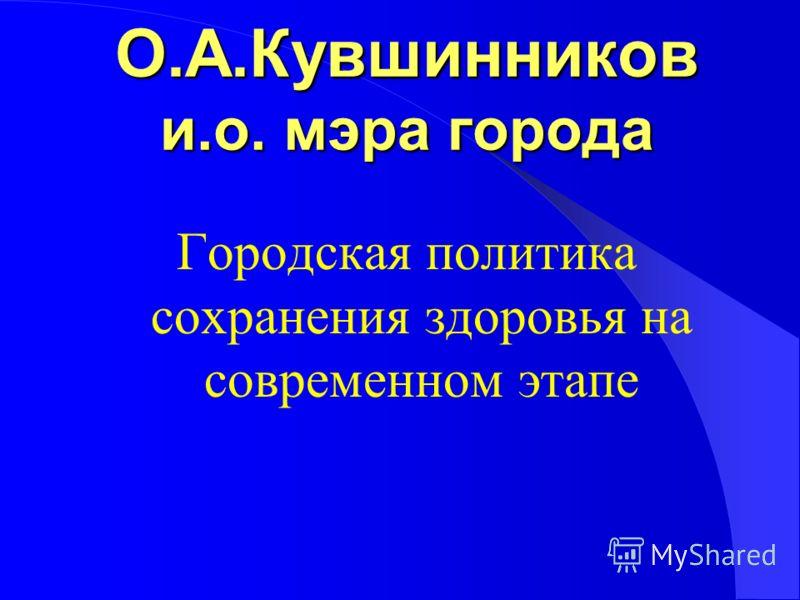 О.А.Кувшинников и.о. мэра города Городская политика сохранения здоровья на современном этапе