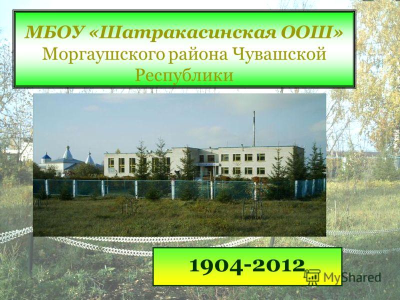 МБОУ «Шатракасинская ООШ» Моргаушского района Чувашской Республики 1904-2012