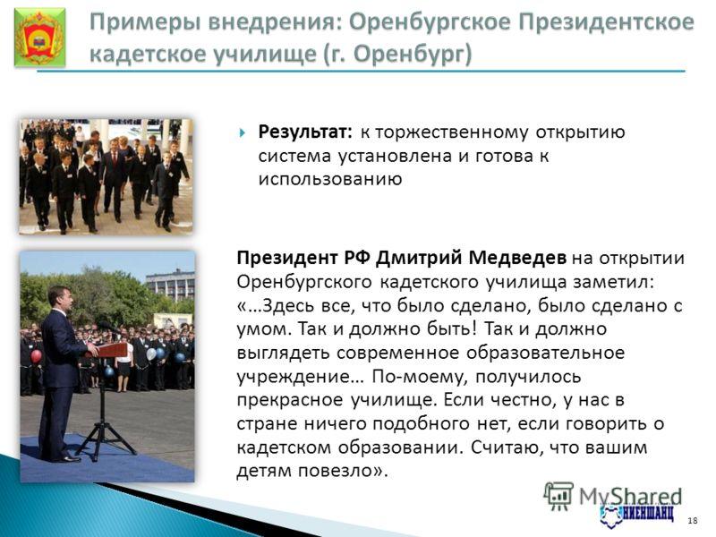 18 Результат: к торжественному открытию система установлена и готова к использованию Президент РФ Дмитрий Медведев на открытии Оренбургского кадетского училища заметил: «…Здесь все, что было сделано, было сделано с умом. Так и должно быть! Так и долж