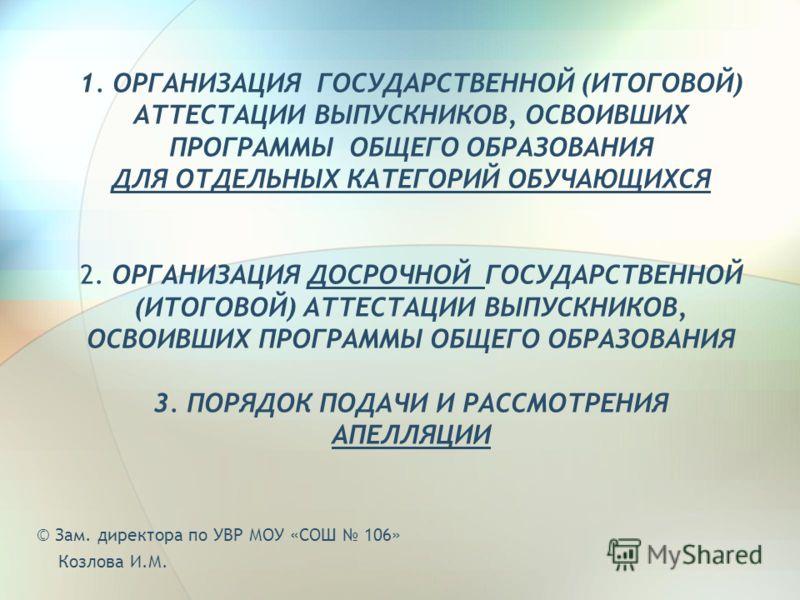 1. ОРГАНИЗАЦИЯ ГОСУДАРСТВЕННОЙ (ИТОГОВОЙ) АТТЕСТАЦИИ ВЫПУСКНИКОВ, ОСВОИВШИХ ПРОГРАММЫ ОБЩЕГО ОБРАЗОВАНИЯ ДЛЯ ОТДЕЛЬНЫХ КАТЕГОРИЙ ОБУЧАЮЩИХСЯ 2. ОРГАНИЗАЦИЯ ДОСРОЧНОЙ ГОСУДАРСТВЕННОЙ (ИТОГОВОЙ) АТТЕСТАЦИИ ВЫПУСКНИКОВ, ОСВОИВШИХ ПРОГРАММЫ ОБЩЕГО ОБРАЗО