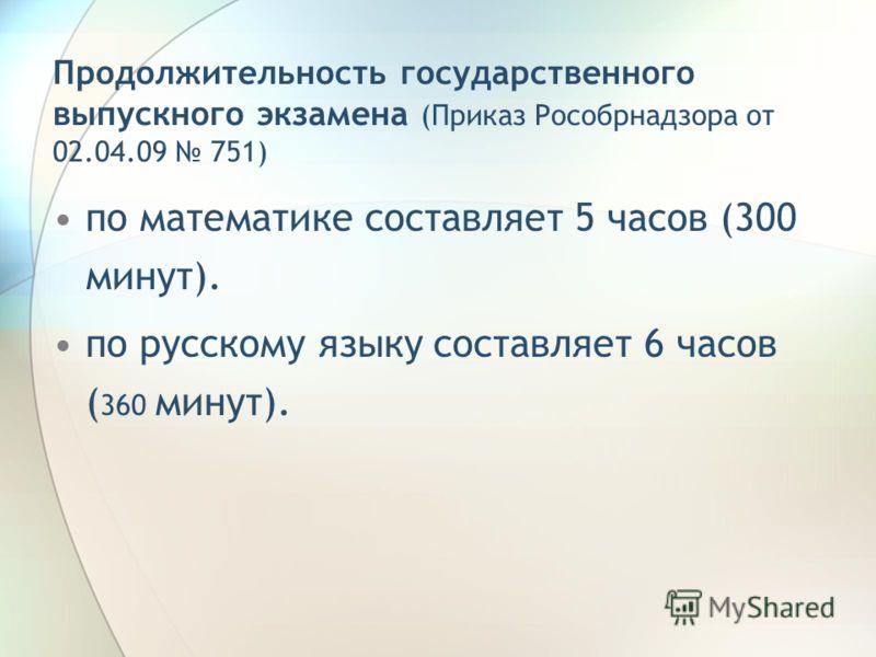 Продолжительность государственного выпускного экзамена (Приказ Рособрнадзора от 02.04.09 751) по математике составляет 5 часов (300 минут). по русскому языку составляет 6 часов ( 360 минут).