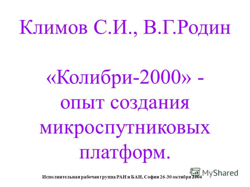 Исполнительная рабочая группа РАН и БАН, София 26-30 октября 2004 Климов С.И., В.Г.Родин «Колибри-2000» - опыт создания микроспутниковых платформ.