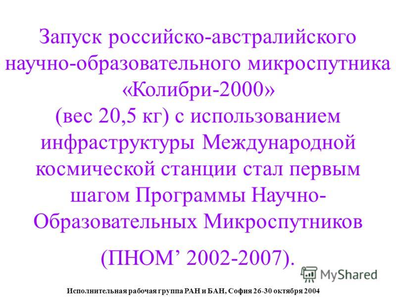 Исполнительная рабочая группа РАН и БАН, София 26-30 октября 2004 Запуск российско-австралийского научно-образовательного микроспутника «Колибри-2000» (вес 20,5 кг) с использованием инфраструктуры Международной космической станции стал первым шагом П