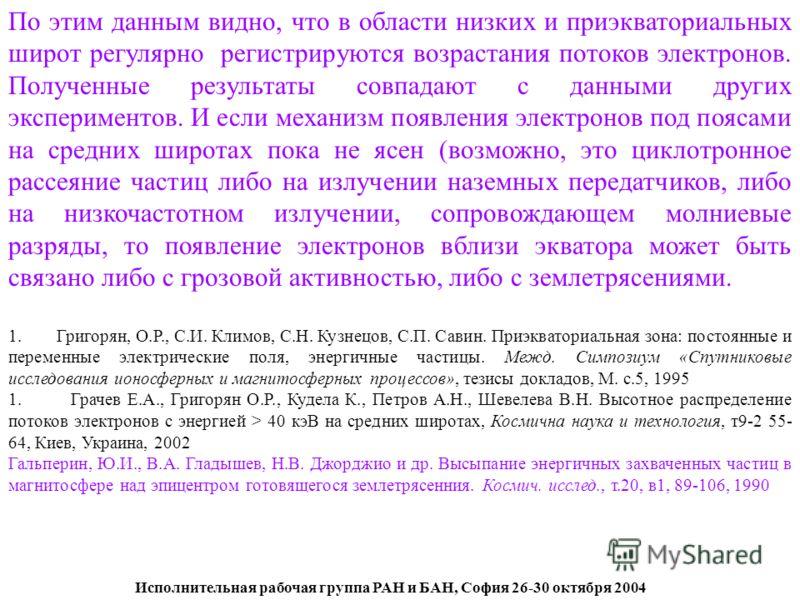 Исполнительная рабочая группа РАН и БАН, София 26-30 октября 2004 По этим данным видно, что в области низких и приэкваториальных широт регулярно регистрируются возрастания потоков электронов. Полученные результаты совпадают с данными других экспериме