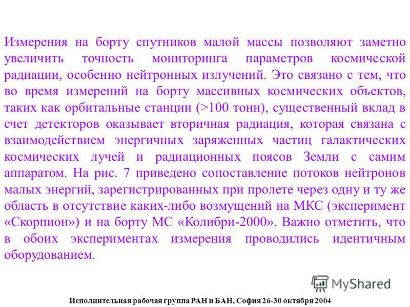 Исполнительная рабочая группа РАН и БАН, София 26-30 октября 2004 Измерения на борту спутников малой массы позволяют заметно увеличить точность мониторинга параметров космической радиации, особенно нейтронных излучений. Это связано с тем, что во врем