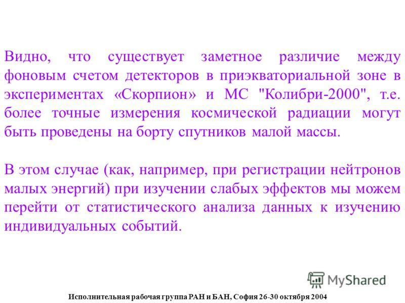 Исполнительная рабочая группа РАН и БАН, София 26-30 октября 2004 Видно, что существует заметное различие между фоновым счетом детекторов в приэкваториальной зоне в экспериментах «Скорпион» и МС