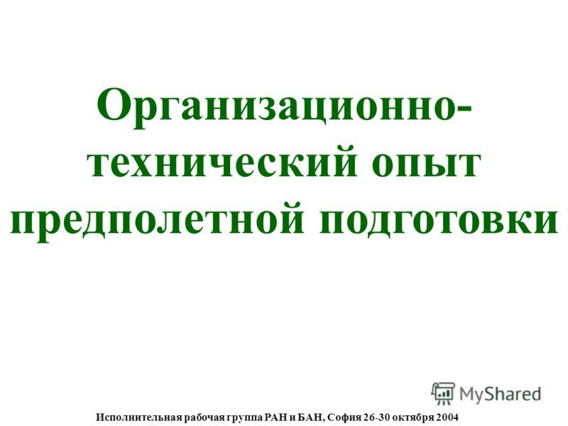 Исполнительная рабочая группа РАН и БАН, София 26-30 октября 2004 Организационно- технический опыт предполетной подготовки