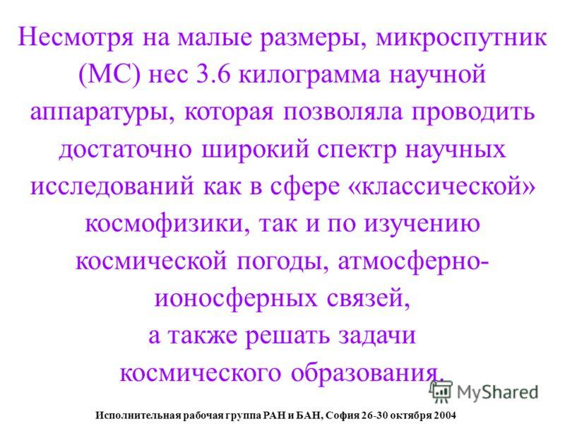 Исполнительная рабочая группа РАН и БАН, София 26-30 октября 2004 Несмотря на малые размеры, микроспутник (МС) нес 3.6 килограмма научной аппаратуры, которая позволяла проводить достаточно широкий спектр научных исследований как в сфере «классической