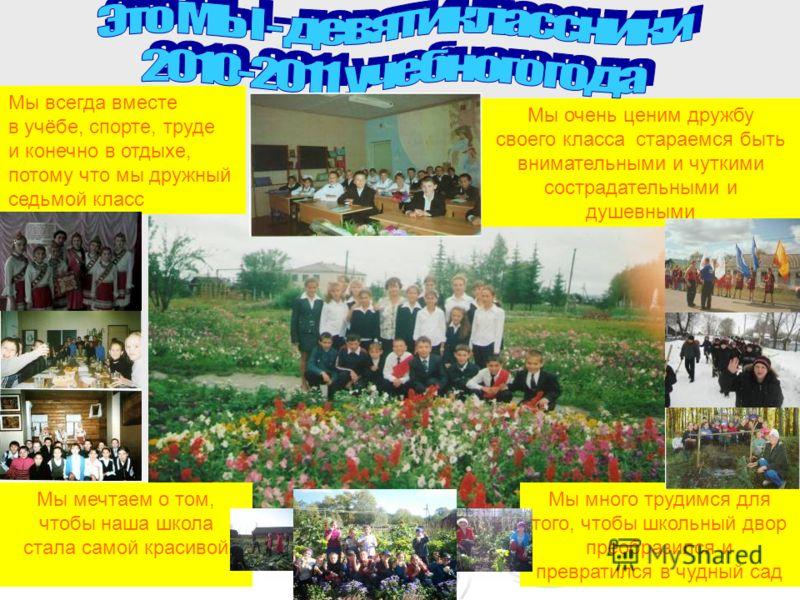 Мы мечтаем о том, чтобы наша школа стала самой красивой Мы много трудимся для того, чтобы школьный двор преобразился и превратился в чудный сад Мы очень ценим дружбу своего класса стараемся быть внимательными и чуткими сострадательными и душевными Мы