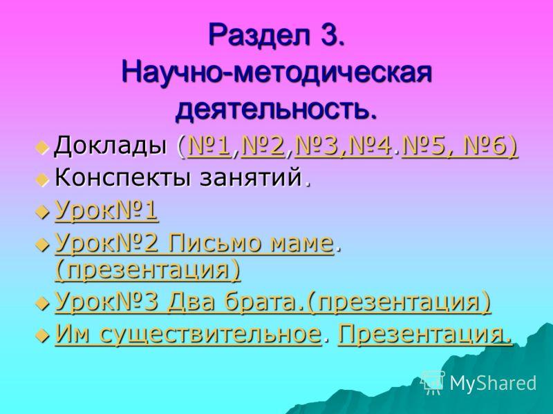 Раздел 3. Научно-методическая деятельность. Доклады (1,2,3,4.5, 6) Доклады (1,2,3,4.5, 6)123,45, 6)123,45, 6) Конспекты занятий. Конспекты занятий. Урок1 Урок1 Урок1 Урок2 Письмо маме. (презентация) Урок2 Письмо маме. (презентация) Урок2 Письмо маме