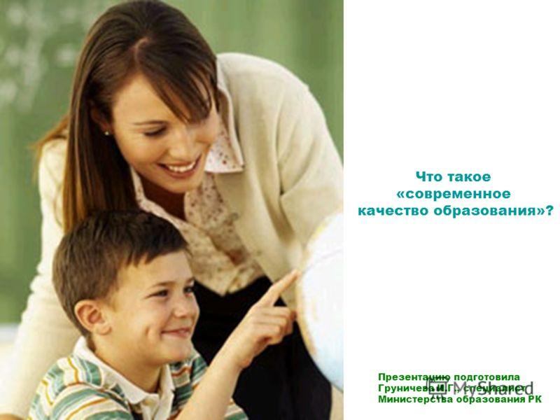 Что такое «современное качество образования»? Презентацию подготовила Груничева И.Г., специалист Министерства образования РК