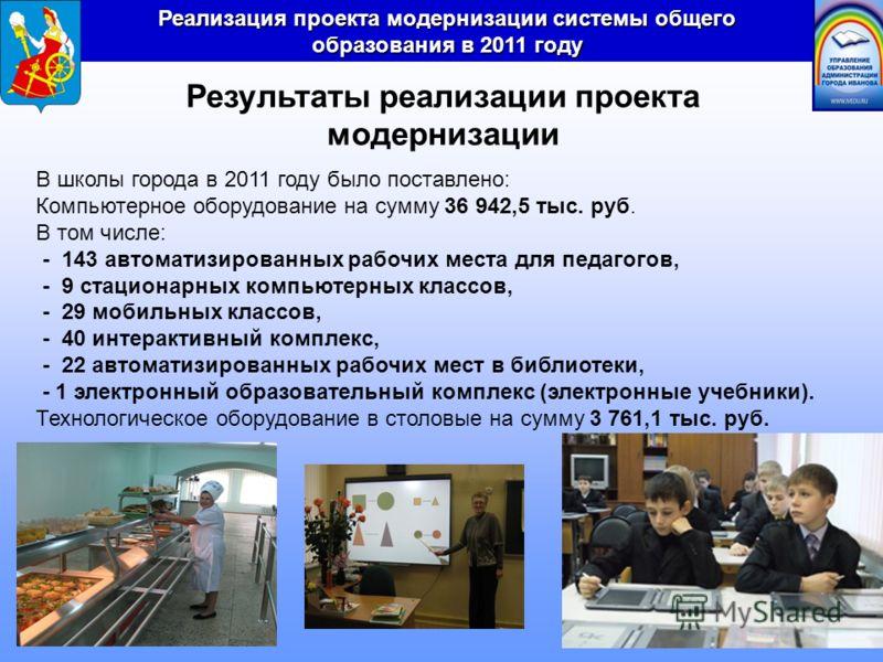 Реализация проекта модернизации системы общего образования в 2011 году Результаты реализации проекта модернизации В школы города в 2011 году было поставлено: Компьютерное оборудование на сумму 36 942,5 тыс. руб. В том числе: - 143 автоматизированных