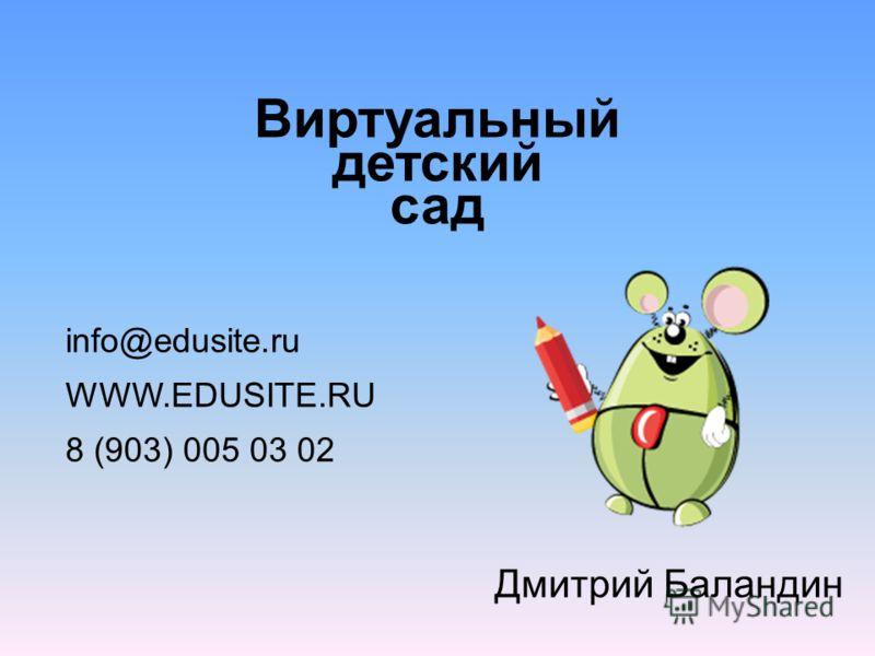 Виртуальный детский сад info@edusite.ru WWW.EDUSITE.RU 8 (903) 005 03 02 Дмитрий Баландин