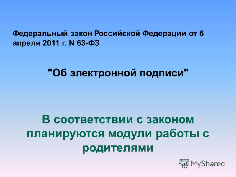 Федеральный закон Российской Федерации от 6 апреля 2011 г. N 63-ФЗ Об электронной подписи В соответствии с законом планируются модули работы с родителями