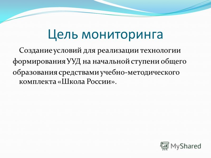 Цель мониторинга Создание условий для реализации технологии формирования УУД на начальной ступени общего образования средствами учебно-методического комплекта «Школа России».