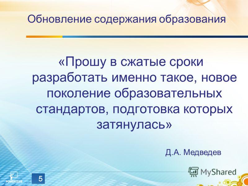 5 Обновление содержания образования «Прошу в сжатые сроки разработать именно такое, новое поколение образовательных стандартов, подготовка которых затянулась» Д.А. Медведев