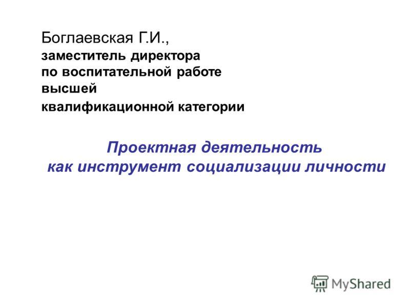 Проектная деятельность как инструмент социализации личности Боглаевская Г.И., заместитель директора по воспитательной работе высшей квалификационной категории