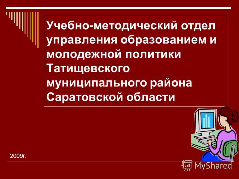 Учебно-методический отдел управления образованием и молодежной политики Татищевского муниципального района Саратовской области 2009г.
