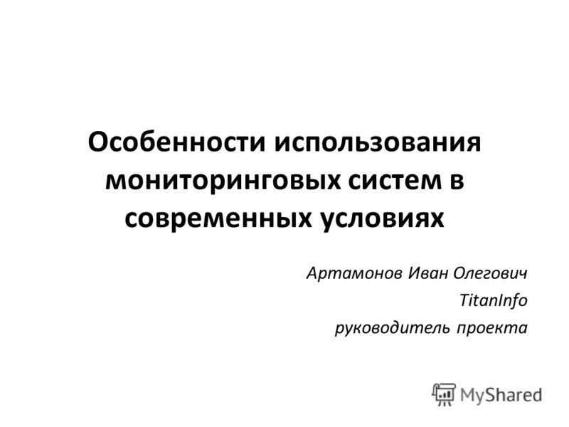 Особенности использования мониторинговых систем в современных условиях Артамонов Иван Олегович TitanInfo руководитель проекта