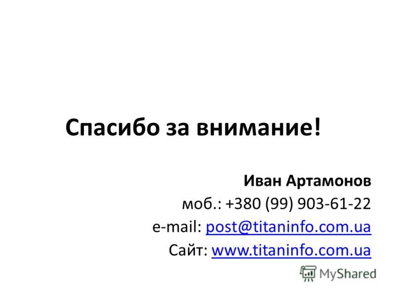 Спасибо за внимание! Иван Артамонов моб.: +380 (99) 903-61-22 e-mail: post@titaninfo.com.uapost@titaninfo.com.ua Сайт: www.titaninfo.com.uawww.titaninfo.com.ua