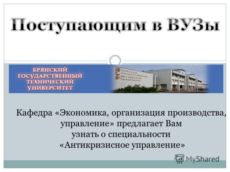 Кафедра «Экономика, организация производства, управление» предлагает Вам узнать о специальности «Антикризисное управление»