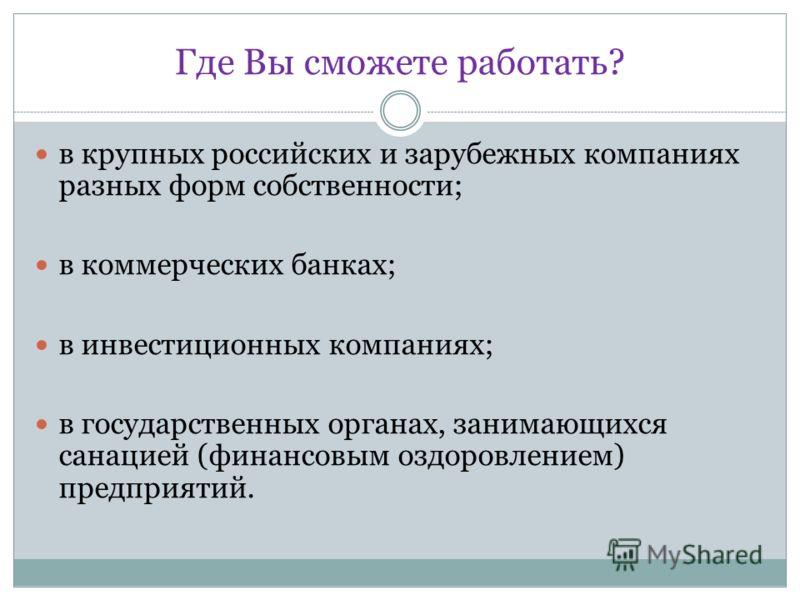Где Вы сможете работать? в крупных российских и зарубежных компаниях разных форм собственности; в коммерческих банках; в инвестиционных компаниях; в государственных органах, занимающихся санацией (финансовым оздоровлением) предприятий.