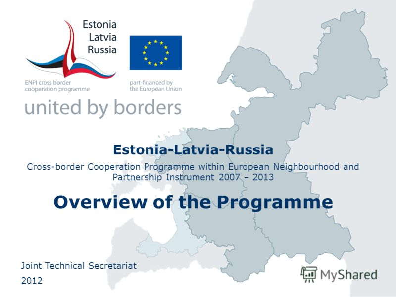 Estonia-Latvia-Russia Cross-border Cooperation Programme within European Neighbourhood and Partnership Instrument 2007 – 2013 Overview of the Programme Joint Technical Secretariat 2012