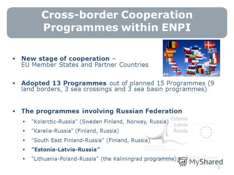 Cross-border Cooperation Programmes within ENPI 2 New stage of cooperation – EU Member States and Partner Countries Adopted 13 Programmes out of planned 15 Programmes (9 land borders, 3 sea crossings and 3 sea basin programmes) The programmes involvi