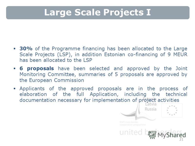 Large Scale Projects I 21 30% of the Programme financing has been allocated to the Large Scale Projects (LSP), in addition Estonian co-financing of 9 MEUR has been allocated to the LSP 6 proposals have been selected and approved by the Joint Monitori