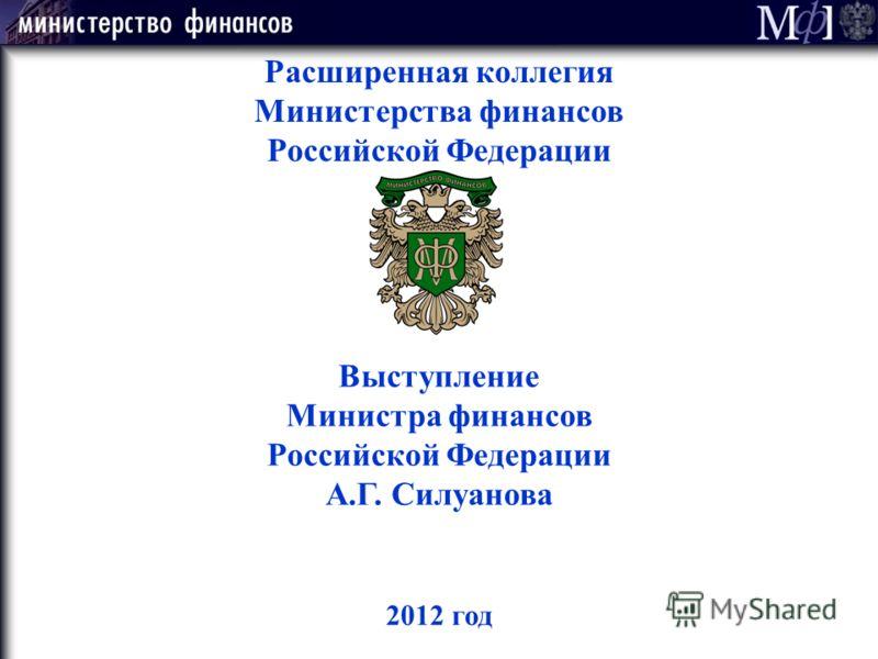 2012 год Расширенная коллегия Министерства финансов Российской Федерации Выступление Министра финансов Российской Федерации А.Г. Силуанова
