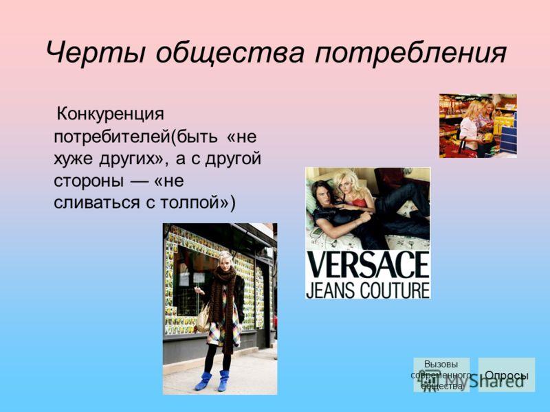 Черты общества потребления Конкуренция потребителей(быть «не хуже других», а с другой стороны «не сливаться с толпой») Опросы Вызовы современного общества