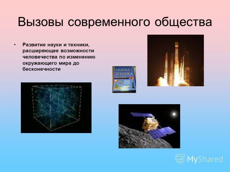 Вызовы современного общества Развитие науки и техники, расширяющее возможности человечества по изменению окружающего мира до бесконечности