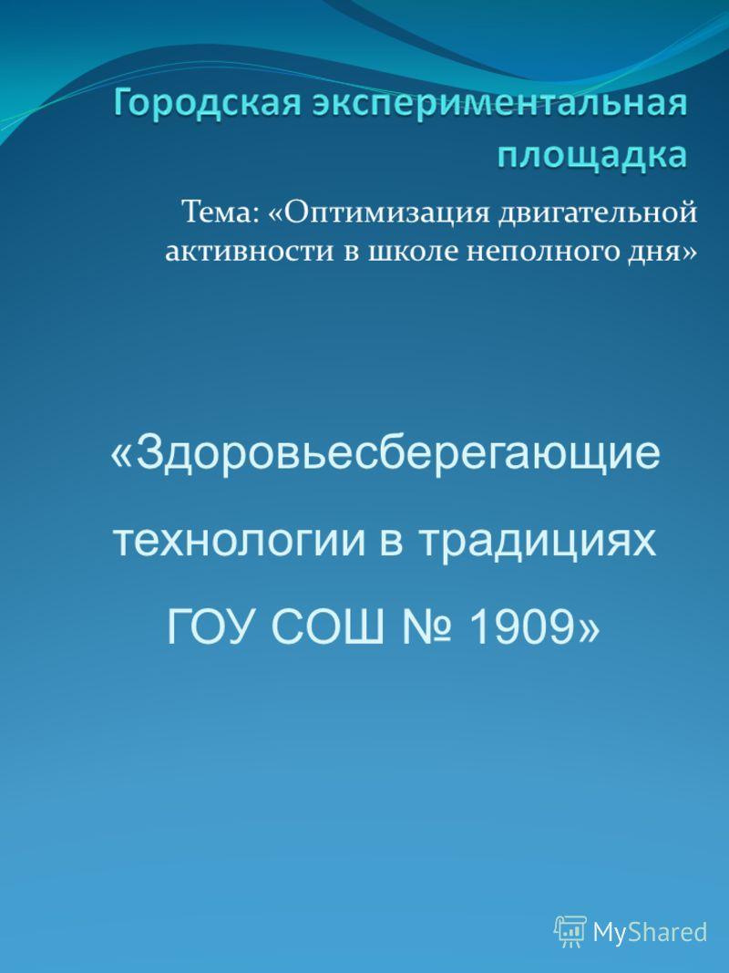 Тема: «Оптимизация двигательной активности в школе неполного дня» «Здоровьесберегающие технологии в традициях ГОУ СОШ 1909»