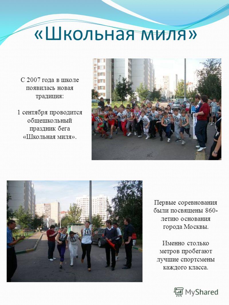 «Школьная миля» С 2007 года в школе появилась новая традиция: 1 сентября проводится общешкольный праздник бега «Школьная миля». Первые соревнования были посвящены 860- летию основания города Москвы. Именно столько метров пробегают лучшие спортсмены к