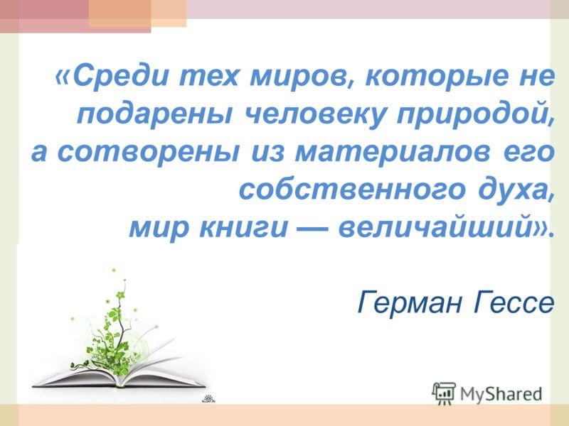« Среди тех миров, которые не подарены человеку природой, а сотворены из материалов его собственного духа, мир книги величайший ». Герман Гессе