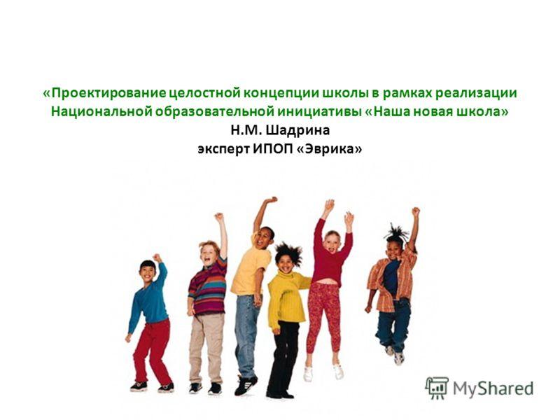 «Проектирование целостной концепции школы в рамках реализации Национальной образовательной инициативы «Наша новая школа» Н.М. Шадрина эксперт ИПОП «Эврика»