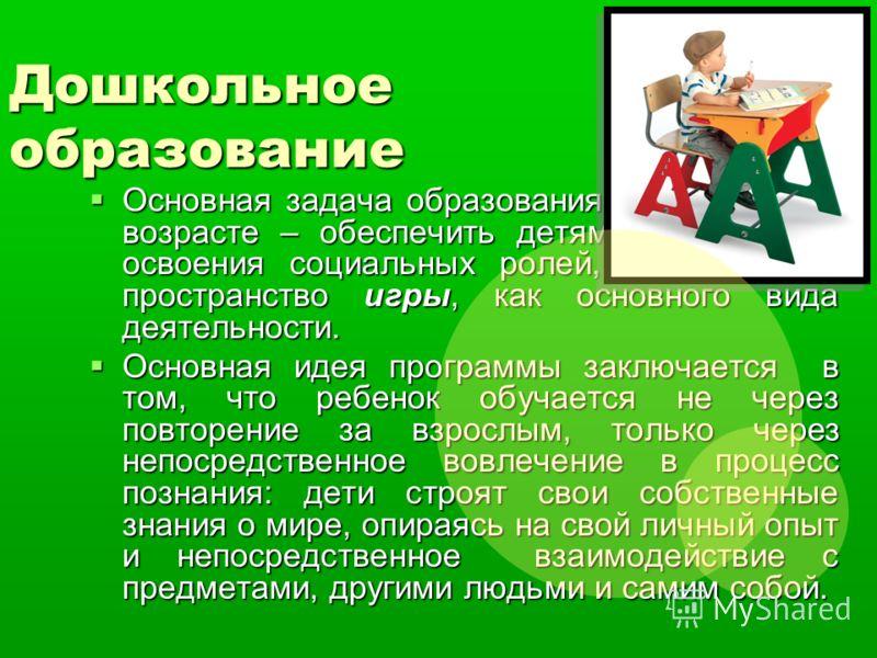 Дошкольное образование Основная задача образования в дошкольном возрасте – обеспечить детям пространство освоения социальных ролей, в том числе пространство игры, как основного вида деятельности. Основная задача образования в дошкольном возрасте – об